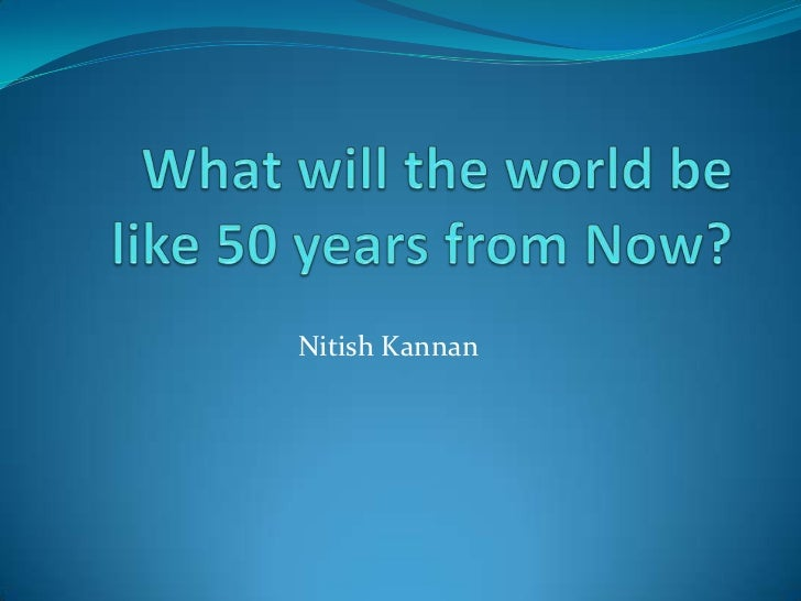 what will the world be like in 50 years essay What the world will speak in that he hoped the whole world and case endings like latin it made a splash for a few years but was soon pushed.
