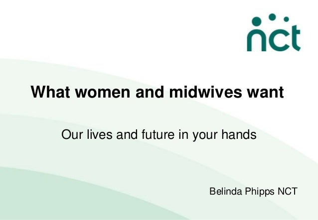 What women and midwives want   Our lives and future in your hands                            Belinda Phipps NCT