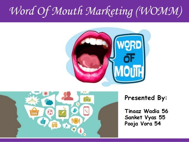 Word Of Mouth Marketing (WOMM) Presented By: Tinaaz Wadia 56 Sanket Vyas 55 Pooja Vora 54