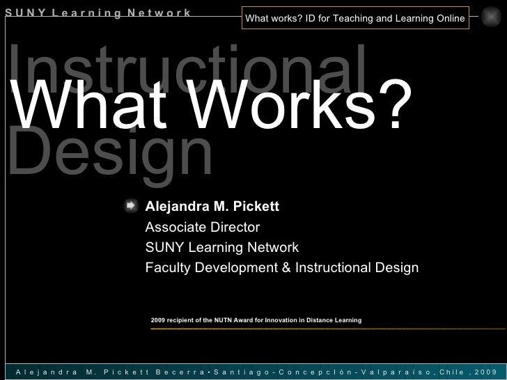 Instructional Design What Works? Alejandra M. Pickett   Associate Director SUNY Learning Network Faculty Development & Ins...