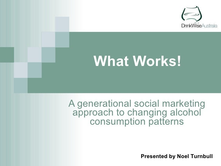 What Works! A generational social marketing approach to changing alcohol consumption patterns Presented by Noel Turnbull