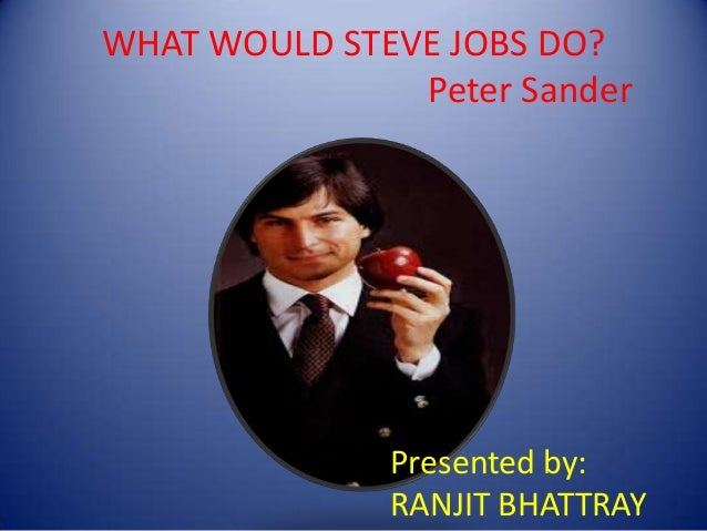 WHAT WOULD STEVE JOBS DO? Peter Sander Presented by: RANJIT BHATTRAY