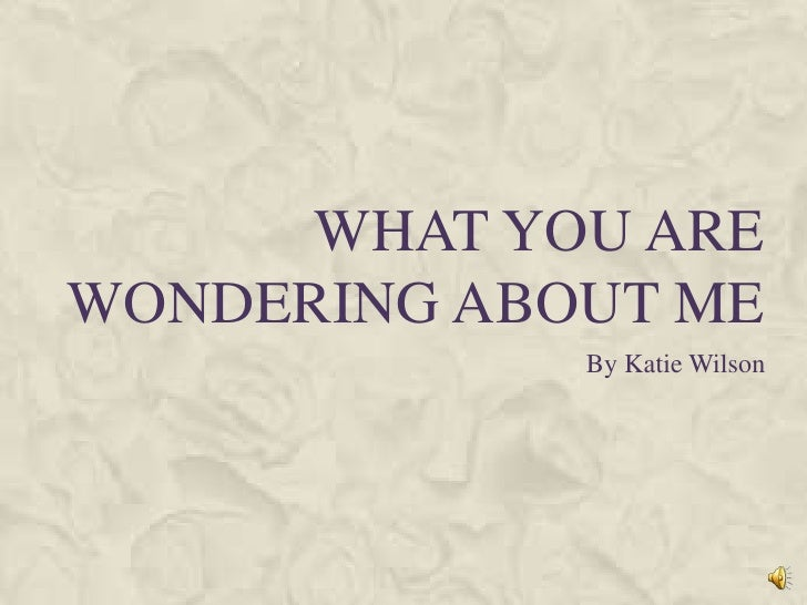 What you are wondering about me<br />By Katie Wilson<br />