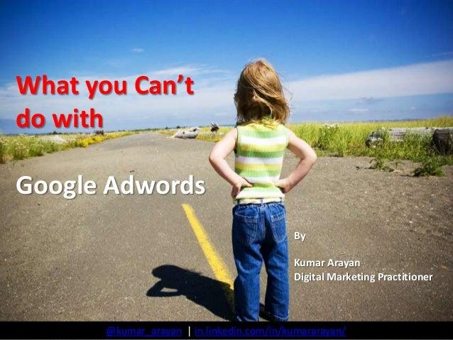 What you Can't do with Google Adwords By Kumar Arayan Digital Marketing Practitioner  @kumar_arayan | in.linkedin.com/in/k...