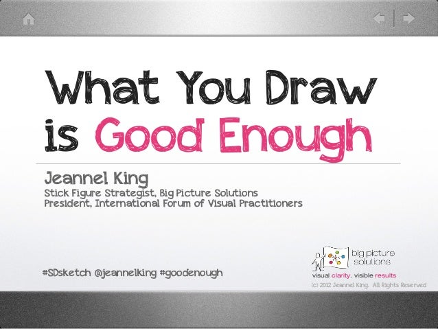 What You Drawis Good EnoughJeannel KingStick Figure Strategist, Big Picture SolutionsPresident, International Forum of Vis...