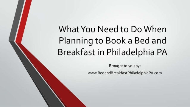 WhatYou Need to Do WhenPlanning to Book a Bed andBreakfast in Philadelphia PABrought to you by:www.BedandBreakfastPhiladel...