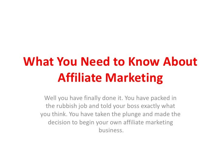 What You Need to Know About     Affiliate Marketing   Well you have finally done it. You have packed in    the rubbish job...