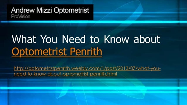 What You Need to Know about Optometrist Penrith http://optometristpenrith.weebly.com/1/post/2013/07/what-you- need-to-know...