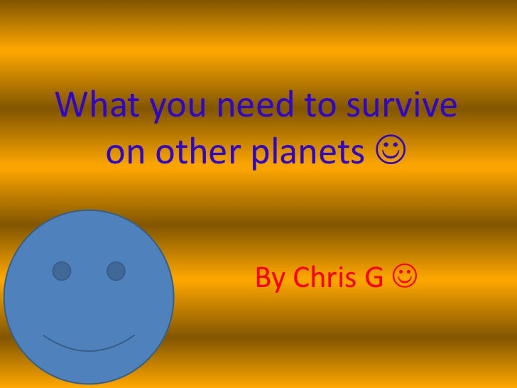 What you need to survive  on other planets            By Chris G 
