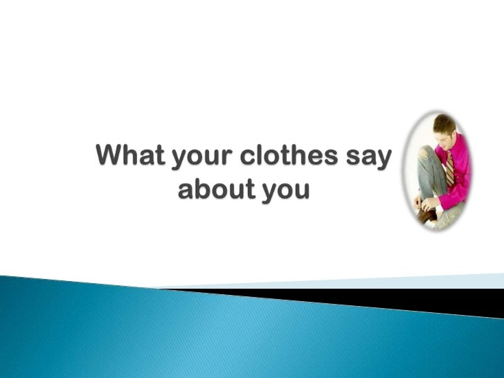 what your clothes say about you essay Keep in mind that these essays are for inspiration only and we don't recommend using them for your college assignments if you would like to get a great custom written essay, order it from us today.