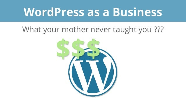 What your mother never taught you ??? WordPress as a Business