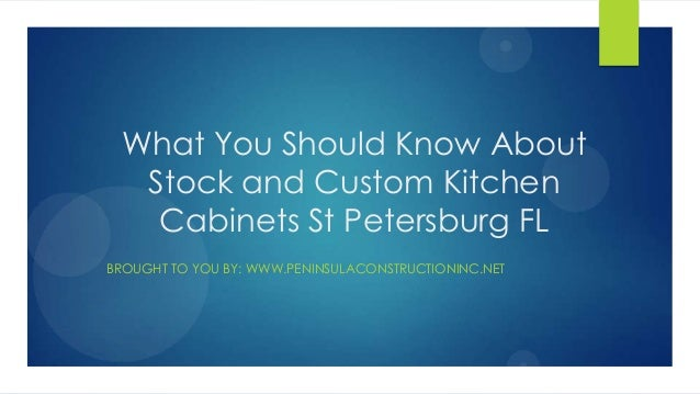 What You Should Know AboutStock and Custom KitchenCabinets St Petersburg FLBROUGHT TO YOU BY: WWW.PENINSULACONSTRUCTIONINC...