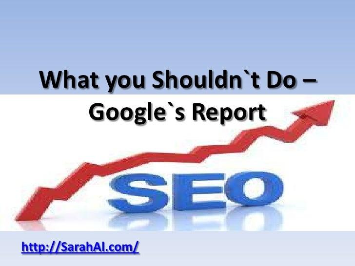 What you Shouldn`t Do –     Google`s Reporthttp://SarahAl.com/