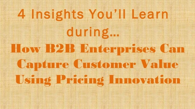 4 Insights You'll Learn during… How B2B Enterprises Can Capture Customer Value Using Pricing Innovation