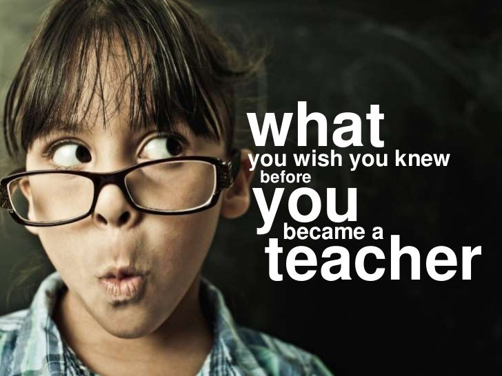 what<br />you wish you knew<br />you<br />before<br />became a<br />teacher<br />