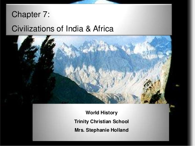 Chapter 7: Civilizations of India & Africa  World History Trinity Christian School Mrs. Stephanie Holland