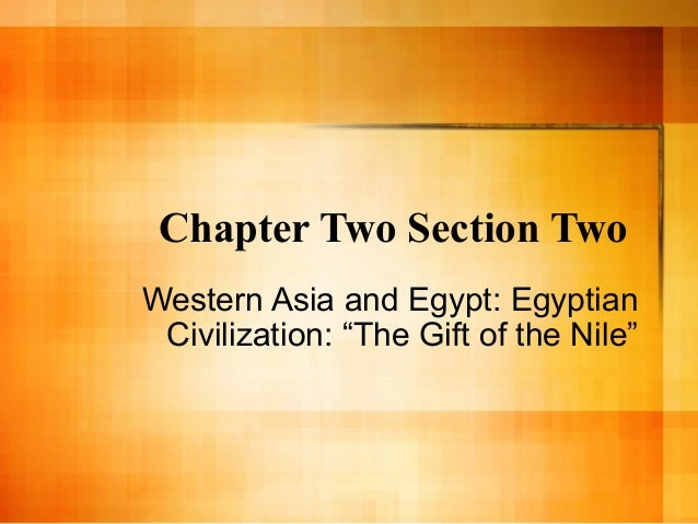 "Chapter Two Section Two Western Asia and Egypt: Egyptian Civilization: ""The Gift of the Nile"""