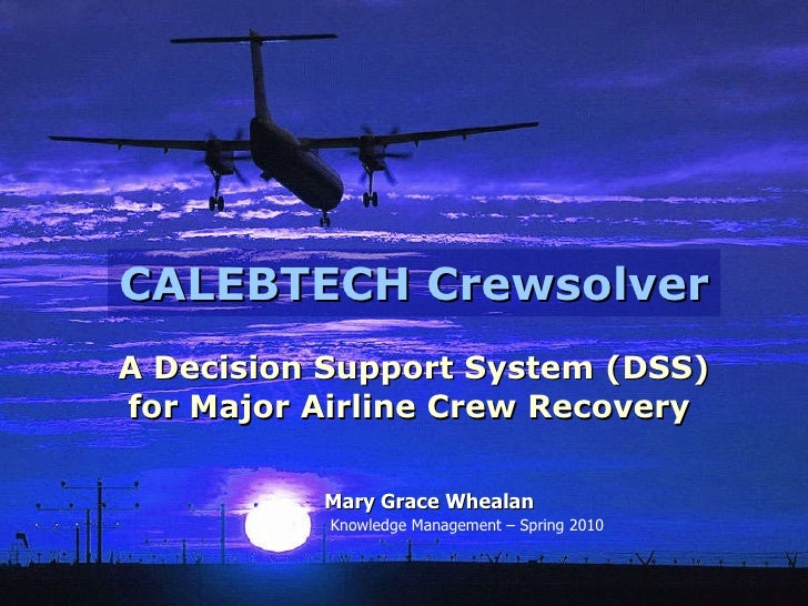 CALEBTECH Crewsolver A Decision Support System (DSS) for Major Airline Crew Recovery   Mary Grace Whealan Knowledge Manage...