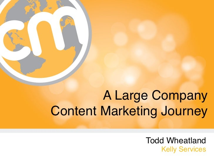 A Large Company Content Marketing Journey               Todd Wheatland                  Kelly Services