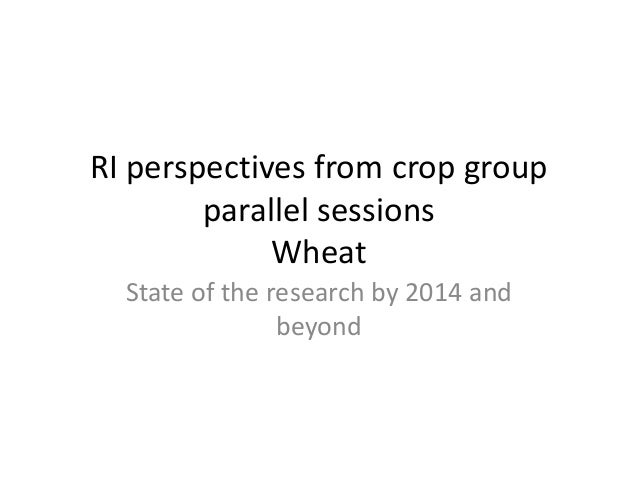RI perspectives from crop group parallel sessions Wheat State of the research by 2014 and beyond