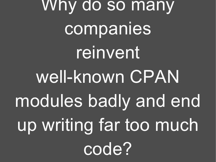 Why do so many companies reinvent well-known CPAN modules badly and end up writing far too much code?