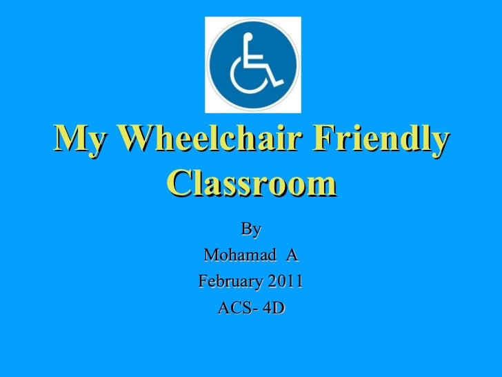 My Wheelchair Friendly Classroom By Mohamad  A February 2011 ACS- 4D