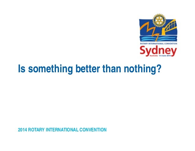 2014 ROTARY INTERNATIONAL CONVENTION Is something better than nothing?