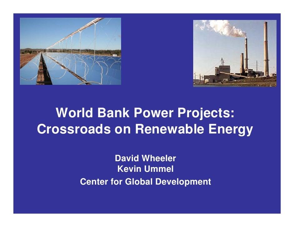 World Bank Power Projects: Crossroads on Renewable Energy               David Wheeler               Kevin Ummel      Cente...