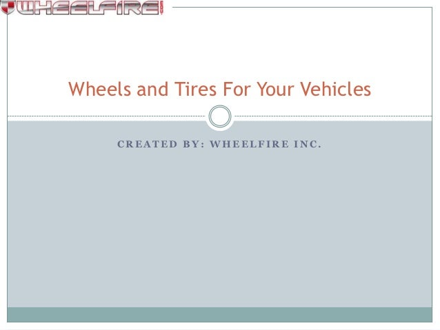 Wheels and Tires For Your Vehicles     CREATED BY: WHEELFIRE INC.