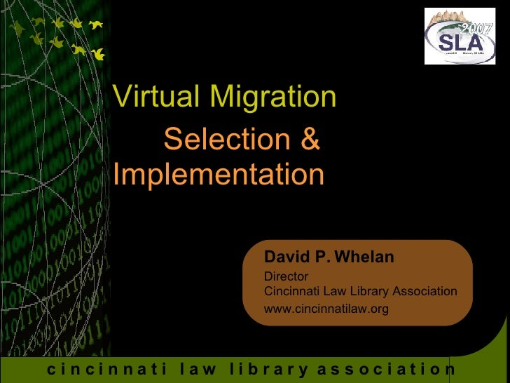 Virtual Migration Selection &  Implementation David P. Whelan Director Cincinnati Law Library Association www.cincinnatila...