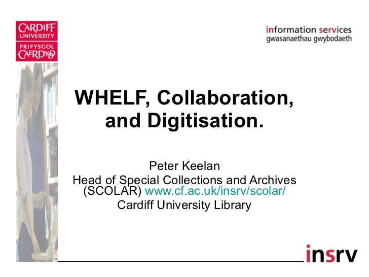 WHELF, Collaboration, and Digitisation. Peter Keelan Head of Special Collections and Archives (SCOLAR)  www.cf.ac.uk/insrv...