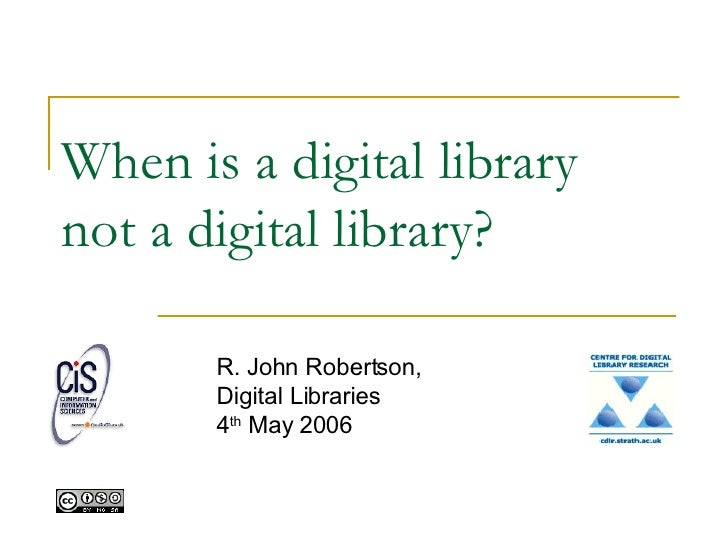 When is a digital library not a digital library? R. John Robertson, Digital Libraries 4 th  May 2006