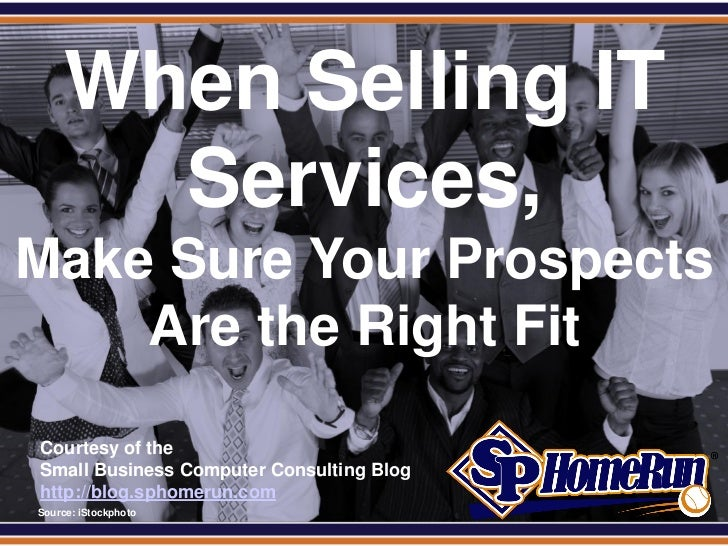 SPHomeRun.com       When Selling IT         Services,Make Sure Your Prospects    Are the Right Fit  Courtesy of the  Small...