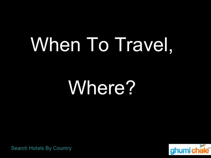 When To Travel,   Where?