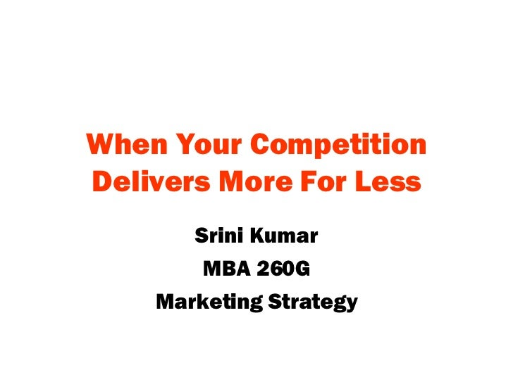 When Your Competition Delivers More For Less Srini Kumar MBA 260G Marketing Strategy