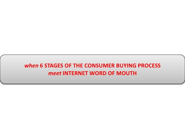 when6 STAGES OF THE CONSUMER BUYING PROCESS<br />meet INTERNET WORD OF MOUTH<br />