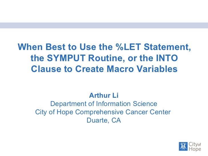 When Best to Use the %LET Statement, the SYMPUT Routine, or the INTO Clause to Create Macro Variables Arthur Li Department...