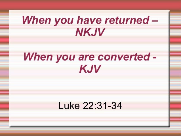 When you have returned – NKJV When you are converted - KJV Luke 22:31-34