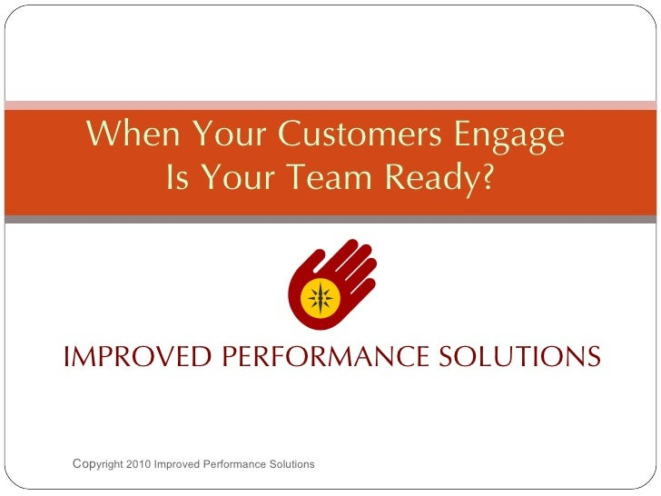 IMPROVED PERFORMANCE SOLUTIONS When Your Customers Engage  Is Your Team Ready? Cop yright 2010 Improved Performance Soluti...