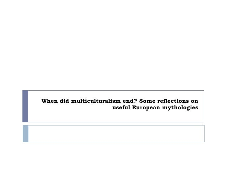 When did multiculturalism end some reflections on useful european mythologies