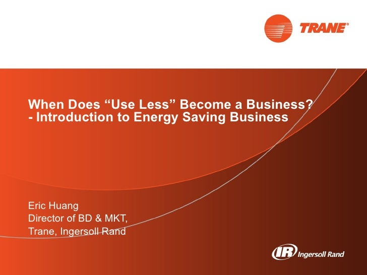 """When Does """"Use Less"""" Become a Business? - Introduction to Energy Saving Business  Eric Huang Director of BD & MKT,  Trane,..."""