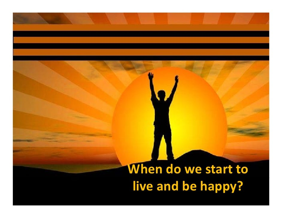 When do we start to  live and be happy?
