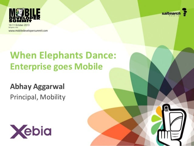 When Elephants Dance: Enterprise goes Mobile Abhay Aggarwal Principal, Mobility