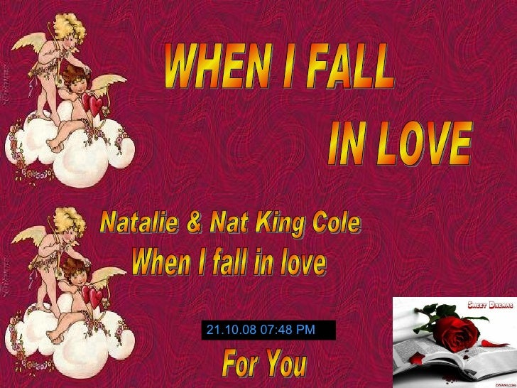 WHEN I FALL IN LOVE Natalie & Nat King Cole When I fall in love 05.06.09   03:46 PM For You