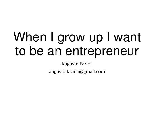 When I grow up I want to be an entrepreneur Augusto Fazioli augusto.fazioli@gmail.com