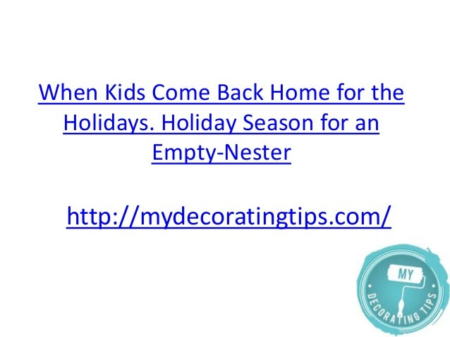 When kids come back home for the holidays. holiday season for an empty nester