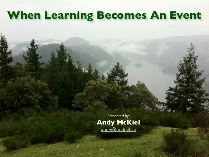 When Learning Becomes An Event                Presented by:             Andy McKiel              andy@mckiel.ca
