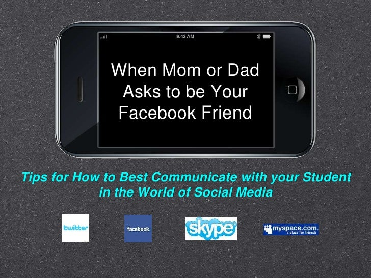 When Mom or Dad Asks to be Your Facebook Friend<br />Tips for How to Best Communicate with your Student <br />in the World...
