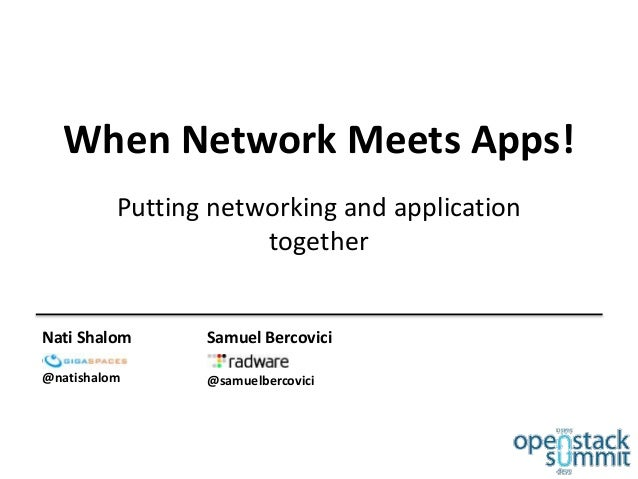 When Network Meets Apps! Putting networking and application together Nati Shalom GigaSpaces @natishalom Samuel Bercovici R...