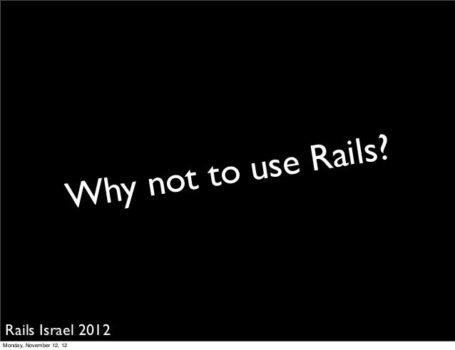 use Rails?                            hy not   to                          WRails Israel 2012Monday, November 12, 12